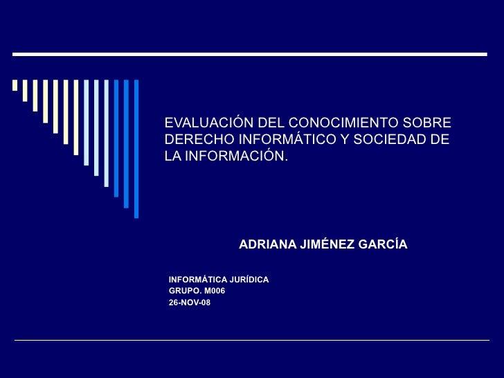 EVALUACIÓN DEL CONOCIMIENTO SOBRE DERECHO INFORMÁTICO Y SOCIEDAD DE  LA INFORMACIÓN. ADRIANA JIMÉNEZ GARCÍA INFORMÁTICA JU...