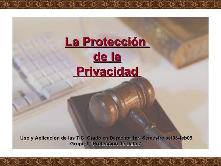 """La Protección  de la Privacidad   Uso y Aplicación de las TIC ,  Grado en Derecho ,  1er. Semestre set08-feb09 Grupo 1 """"Pr..."""