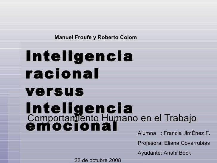 Inteligencia racional versus Inteligencia emocional Comportamiento Humano en el Trabajo Alumna  : Francia Jiménez F. Profe...