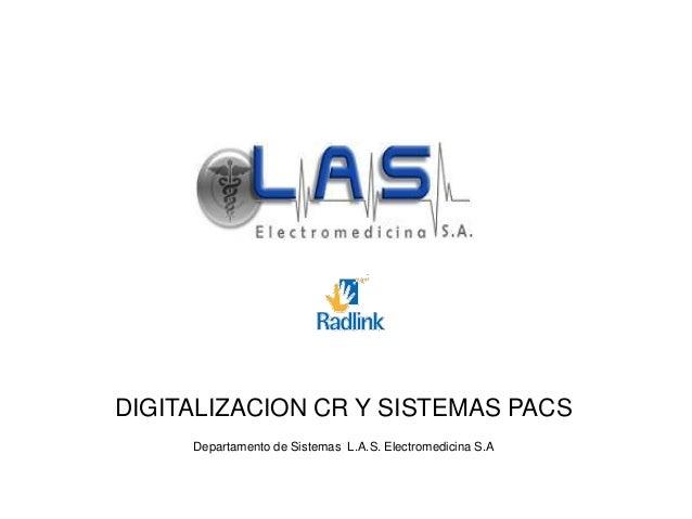 DIGITALIZACION CR Y SISTEMAS PACS Departamento de Sistemas L.A.S. Electromedicina S.A