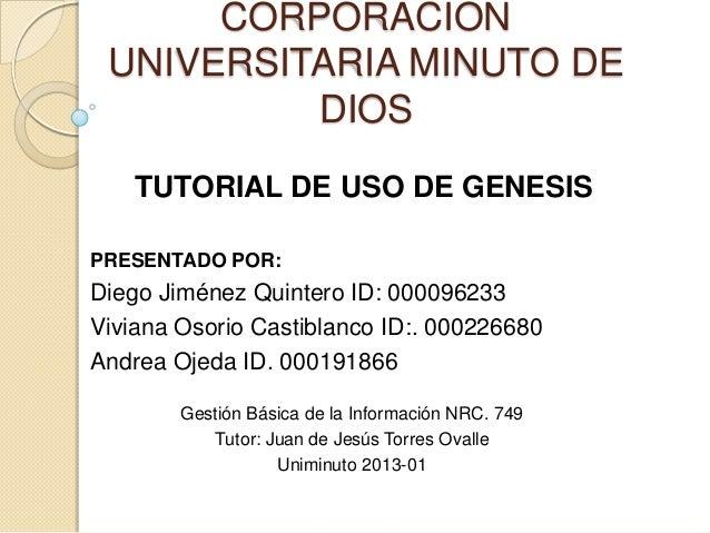 CORPORACION UNIVERSITARIA MINUTO DE          DIOS   TUTORIAL DE USO DE GENESISPRESENTADO POR:Diego Jiménez Quintero ID: 00...