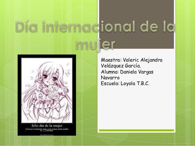 Maestra: Valeric AlejandraVelázquez García.Alumna: Daniela VargasNavarroEscuela: Loyola T.B.C.