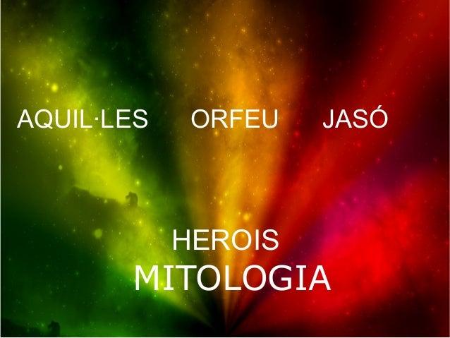 AQUIL·LES    ORFEU   JASÓ            HEROIS       MITOLOGIA