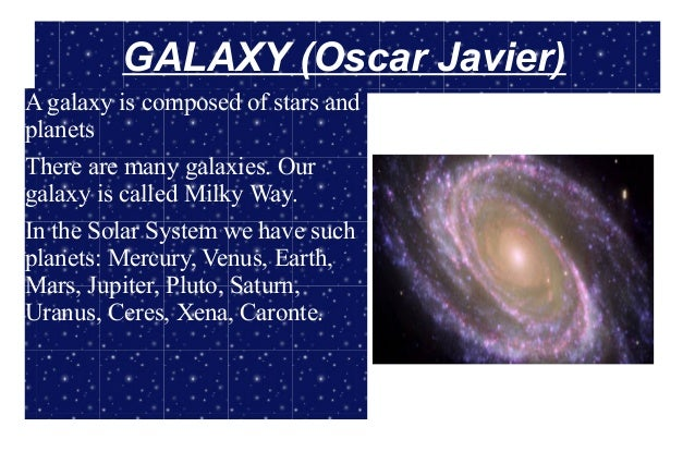 GALAXY (Oscar Javier)A galaxy is composed of stars andplanetsThere are many galaxies. Ourgalaxy is called Milky Way.In the...