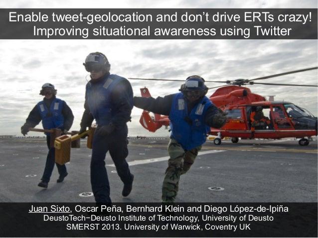 Enable tweet-geolocation and don't drive ERTs crazy!   Improving situational awareness using Twitter   Juan Sixto, Oscar P...
