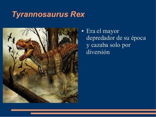 Tyrannosaurus Rex● Era el mayordepredador de su épocay cazaba solo pordiversión