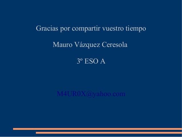 Gracias por compartir vuestro tiempoMauro Vázquez Ceresola3º ESO AM4UR0X@yahoo.com