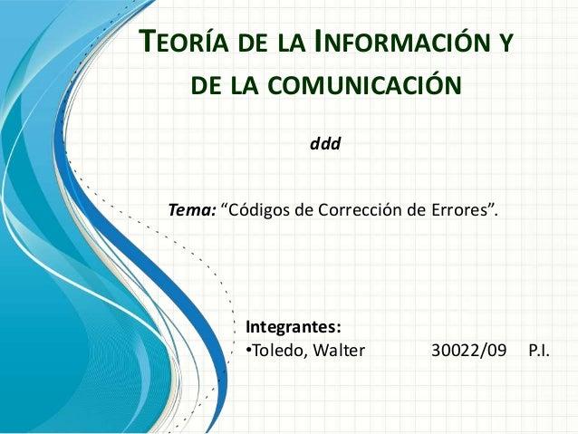 """TEORÍA DE LA INFORMACIÓN YDE LA COMUNICACIÓNTema: """"Códigos de Corrección de Errores"""".Integrantes:•Toledo, Walter 30022/09 ..."""