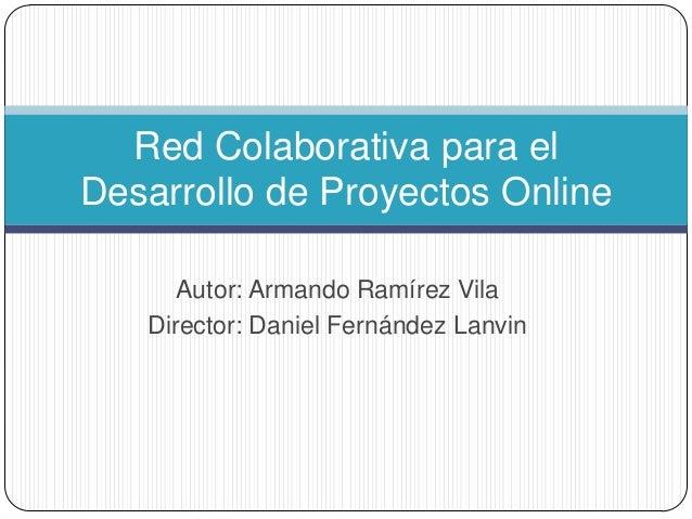 Autor: Armando Ramírez VilaDirector: Daniel Fernández LanvinRed Colaborativa para elDesarrollo de Proyectos Online