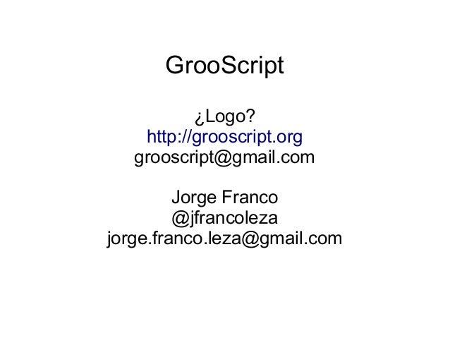 GrooScript ¿Logo? http://grooscript.org grooscript@gmail.com Jorge Franco @jfrancoleza jorge.franco.leza@gmail.com