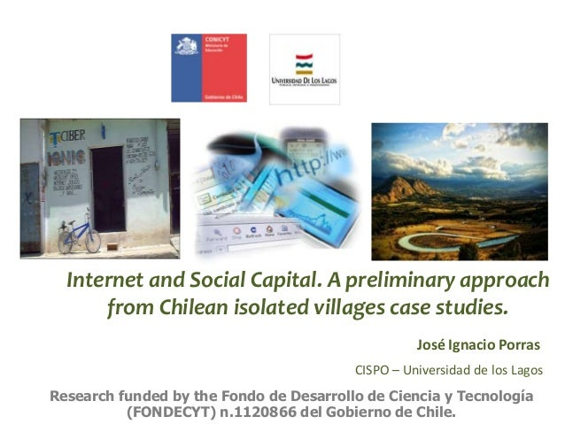 Internet and Social Capital. A preliminary approach from Chilean isolated villages case studies. Research funded by the Fo...