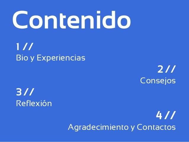 Contenido 1 // Bio y Experiencias 2 // Consejos 3 // Reflexión 4 // Agradecimiento y Contactos