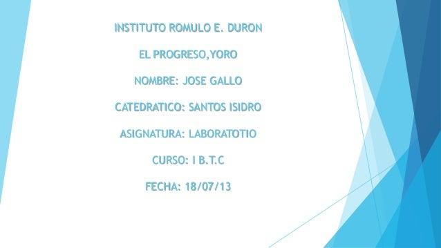 INSTITUTO ROMULO E. DURON EL PROGRESO,YORO NOMBRE: JOSE GALLO CATEDRATICO: SANTOS ISIDRO ASIGNATURA: LABORATOTIO CURSO: I ...