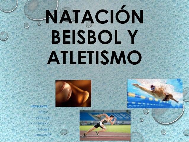 NATACIÓN BEISBOL Y ATLETISMO INTEGRANTES: •  KELLY P. IXCHELLE M.  • • • •  DANIA V. EVELYN E. EDUARDO B.