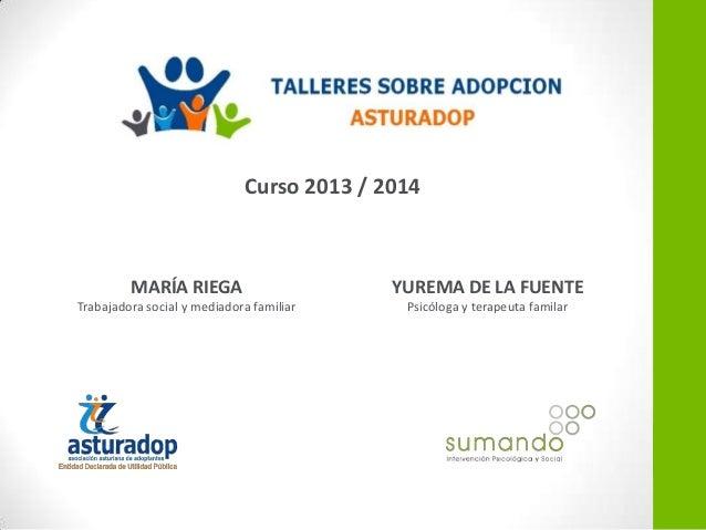 Curso 2013 / 2014  MARÍA RIEGA  YUREMA DE LA FUENTE  Trabajadora social y mediadora familiar  Psicóloga y terapeuta famila...