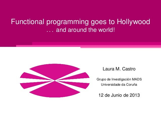 Functional programming goes to Hollywood . . . and around the world!  Laura M. Castro ´ Grupo de Investigacion MADS ˜ Univ...
