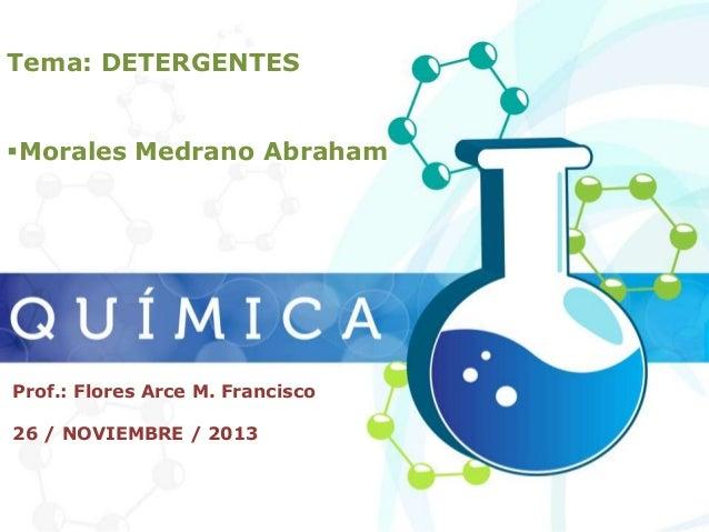 Tema: DETERGENTES Morales Medrano Abraham  Prof.: Flores Arce M. Francisco 26 / NOVIEMBRE / 2013