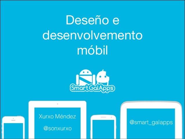 Deseño e desenvolvemento  móbil  Xurxo Méndez @smart_galapps @sonxurxo