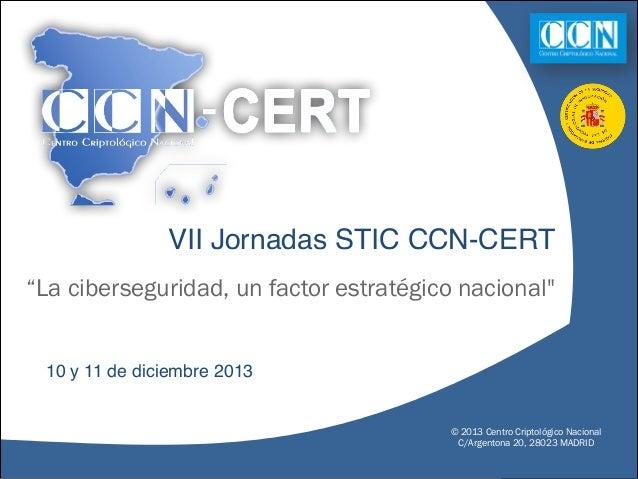 """VII Jornadas STIC CCN-CERT """"La ciberseguridad, un factor estratégico nacional""""  10 y 11 de diciembre 2013  © 2013 Centro C..."""