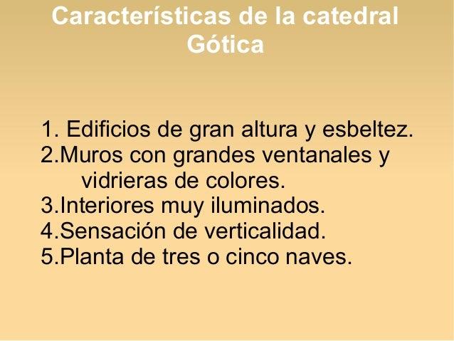 Características de la catedral Gótica 1. Edificios de gran altura y esbeltez. 2.Muros con grandes ventanales y vidrieras d...