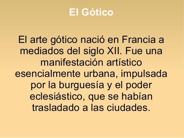 El Gótico El arte gótico nació en Francia a mediados del siglo XII. Fue una manifestación artístico esencialmente urbana, ...