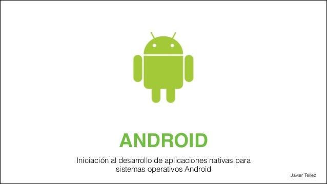 ANDROID Iniciación al desarrollo de aplicaciones nativas para sistemas operativos Android  Javier Téllez