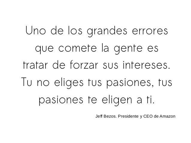 Uno de los grandes errores que comete la gente es tratar de forzar sus intereses. Tu no eliges tus pasiones, tus pasiones ...
