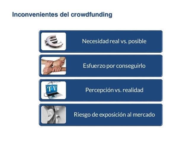 Inconvenientes del crowdfunding Necesidad real vs. posible Esfuerzo por conseguirlo Percepción vs. realidad Riesgo de expo...