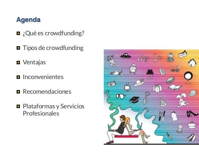 Agenda ¿Qué es crowdfunding? Tipos de crowdfunding Ventajas Inconvenientes Recomendaciones Plataformas y Servicios Profesi...