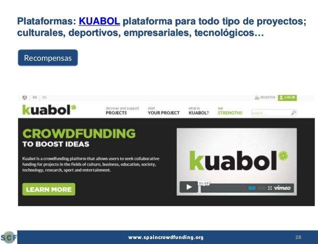 28www.spaincrowdfunding.org Plataformas: KUABOL plataforma para todo tipo de proyectos; culturales, deportivos, empresaria...
