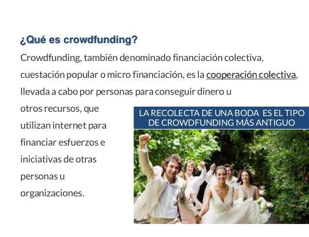 ¿Qué es crowdfunding? Crowdfunding, también denominado financiación colectiva, cuestación popular o micro financiación, es...