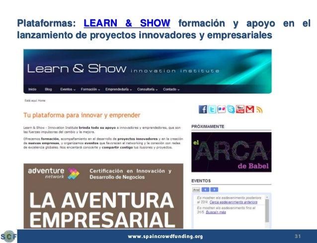 31www.spaincrowdfunding.org Plataformas: LEARN & SHOW formación y apoyo en el lanzamiento de proyectos innovadores y empre...