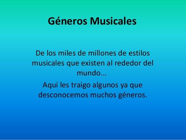 Géneros Musicales De los miles de millones de estilos musicales que existen al rededor del mundo... Aquí les traigo alguno...