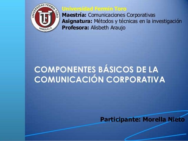 COMPONENTES BÁSICOS DE LA COMUNICACIÓN CORPORATIVA Participante: Morella Nieto Universidad Fermín Toro Maestría: Comunicac...