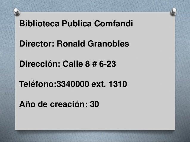 Biblioteca Publica Comfandi Director: Ronald Granobles Dirección: Calle 8 # 6-23 Teléfono:3340000 ext. 1310 Año de creació...