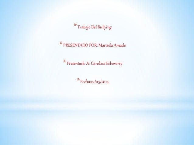 *Trabajo Del Bullying *PRESENTADO POR: Marisela Amado *Presentado A: Carolina Echeverry *Fecha:22/05/2014