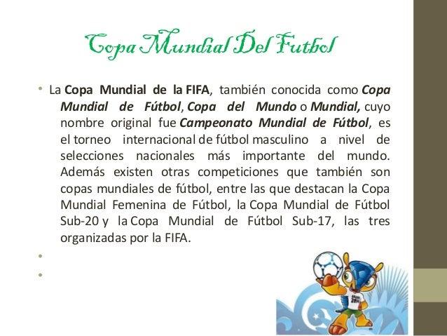 CopaMundialDelFutbol • LaCopa Mundial de la FIFA, también conocida comoCopa Mundial de Fútbol,Copa del MundooMundi...