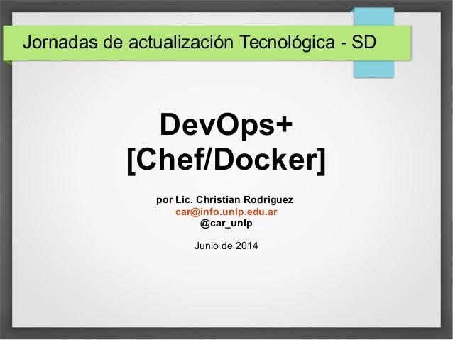DevOps+ [Chef/Docker] por Lic. Christian Rodriguez car@info.unlp.edu.ar @car_unlp Junio de 2014 Jornadas de actualización ...