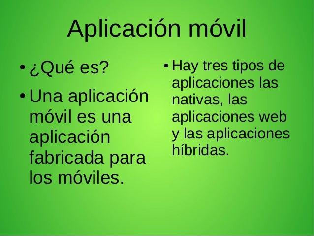 Aplicación móvil ● ¿Qué es? ● Una aplicación móvil es una aplicación fabricada para los móviles. ● Hay tres tipos de aplic...