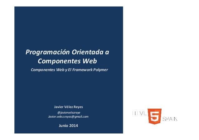 JavierVélezReyes @javiervelezreye Javier.velez.reyes@gmail.com ComponentesWebyElFrameworkPolymer Programación...