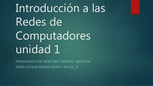 Introducción a las  Redes de  Computadores  unidad 1  PRESENTADO POR :ESNEYDER SANCHEZ MAHECHA  REDES LOCALES BÁSICO GRUPO...