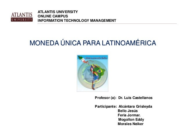 ATLANTIS UNIVERSITY  ONLINE CAMPUS  INFORMATION TECHNOLOGY MANAGEMENT  MONEDA ÚNICA PARA LATINOAMÉRICA  Profesor (a): Dr. ...