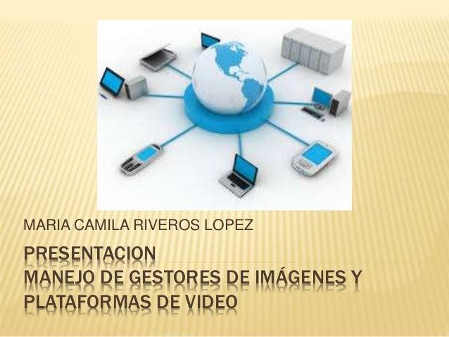 MARIA CAMILA RIVEROS LOPEZ  PRESENTACION  MANEJO DE GESTORES DE IMÁGENES Y  PLATAFORMAS DE VIDEO