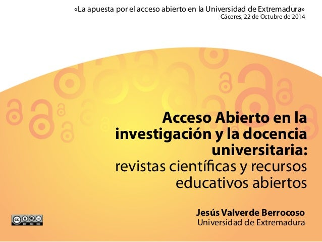 «La apuesta por el acceso abierto en la Universidad de Extremadura»  Cáceres, 22 de Octubre de 2014  Acceso Abierto en la ...