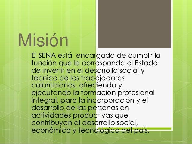 Misión  El SENA está encargado de cumplir la  función que le corresponde al Estado  de invertir en el desarrollo social y ...