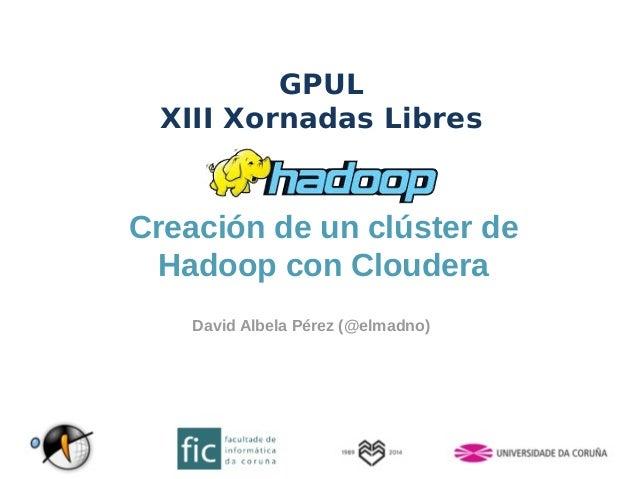 GPUL  XIII Xornadas Libres  Creación de un clúster de  Hadoop con Cloudera  David Albela Pérez (@elmadno)