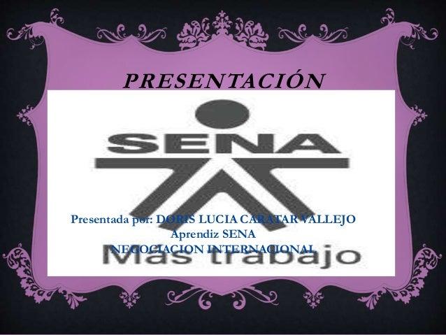 PRESENTACIÓN  Presentada por: DORIS LUCIA CARATAR VALLEJO  Aprendiz SENA  NEGOCIACION INTERNACIONAL