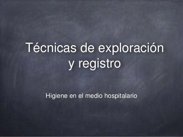 Técnicas de exploración y registro Higiene en el medio hospitalario