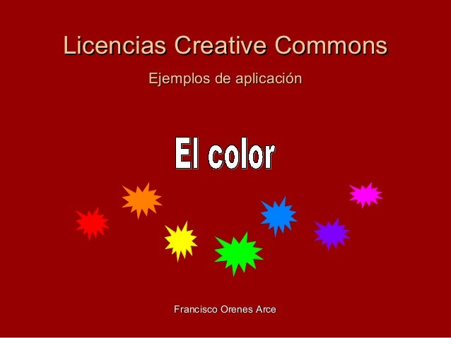 Licencias Creative CommonsLicencias Creative Commons Ejemplos de aplicaciónEjemplos de aplicación Francisco Orenes ArceFra...