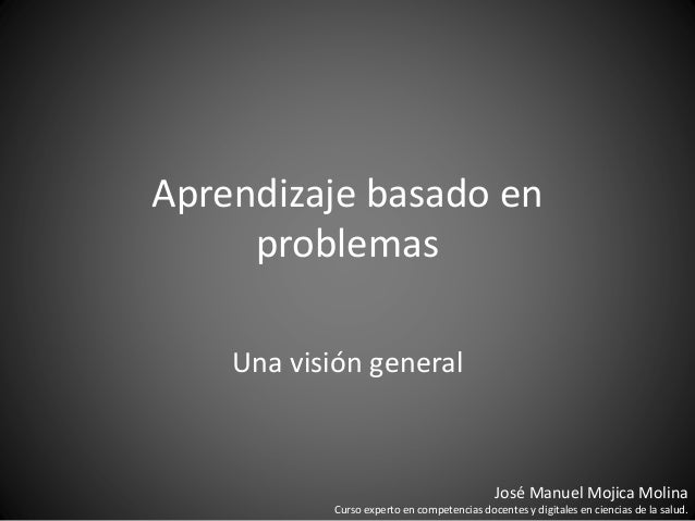 Aprendizaje basado en problemas Una visión general José Manuel Mojica Molina Curso experto en competencias docentes y digi...